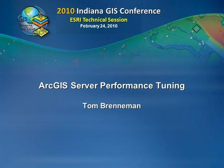 2010 Indiana GIS Conference ESRI Technical Session 2010 Indiana GIS Conference ESRI Technical Session February 24, 2010 ArcGIS Server Performance Tuning.