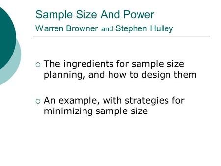 Sample Size And Power Warren Browner and Stephen Hulley  The ingredients for sample size planning, and how to design them  An example, with strategies.