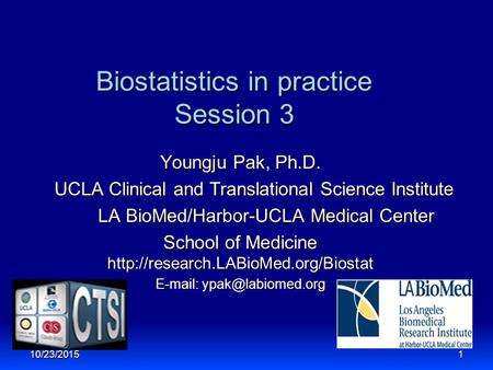 Biostatistics in practice Session 3 Youngju Pak, Ph.D. UCLA Clinical and Translational Science Institute LA BioMed/Harbor-UCLA Medical Center LA BioMed/Harbor-UCLA.