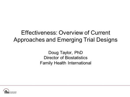 Effectiveness: Overview of Current Approaches and Emerging Trial Designs Doug Taylor, PhD Director of Biostatistics Family Health International.