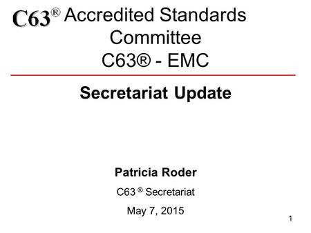 Accredited Standards Committee C63® - EMC 1 Secretariat Update Patricia Roder C63 ® Secretariat May 7, 2015.
