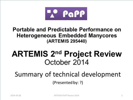 Portable and Predictable Performance on Heterogeneous Embedded Manycores (ARTEMIS 295440) ARTEMIS 2 nd Project Review October 2014 Summary of technical.