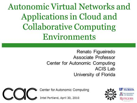 Center for Autonomic Computing Intel Portland, April 30, 2010 Autonomic Virtual Networks and Applications in Cloud and Collaborative Computing Environments.