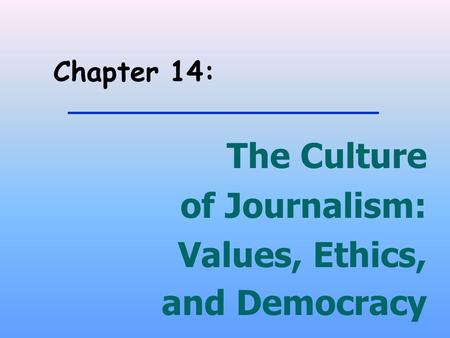 Chapter 14: The Culture of Journalism: Values, Ethics, and Democracy.