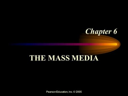 Pearson Education, Inc. © 2005 Chapter 6 THE MASS MEDIA.