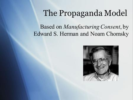 The Propaganda Model Based on Manufacturing Consent, by Edward S. Herman and Noam Chomsky.