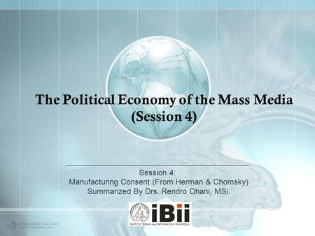 The Political Economy of the Mass Media (Session 4) Session 4: Manufacturing Consent (From Herman & Chomsky) Summarized By Drs. Rendro Dhani, MSi.