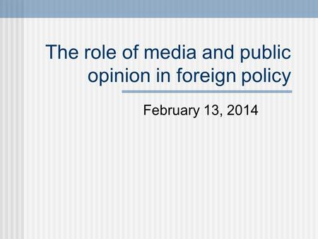 The role of media and public opinion in foreign policy February 13, 2014.
