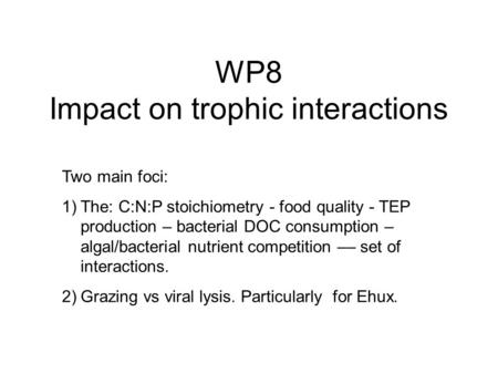 WP8 Impact on trophic interactions Two main foci: 1)The: C:N:P stoichiometry - food quality - TEP production – bacterial DOC consumption – algal/bacterial.
