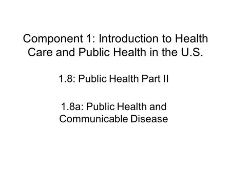 Component 1: Introduction to Health Care and Public Health in the U.S. 1.8: Public Health Part II 1.8a: Public Health and Communicable Disease.
