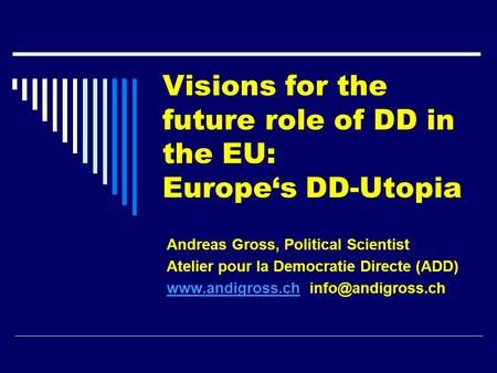 Visions for the future role of DD in the EU: Europe's DD-Utopia Andreas Gross, Political Scientist Atelier pour la Democratie Directe (ADD) www.andigross.chwww.andigross.ch.