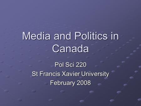 Media and Politics in Canada Pol Sci 220 St Francis Xavier University February 2008.