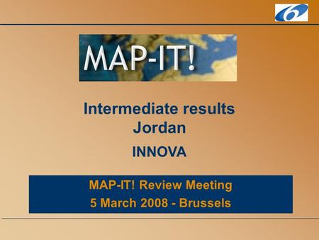 MAP-IT! Review Meeting 5 March 2008 - Brussels Intermediate results Jordan INNOVA.