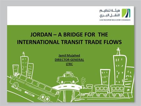 1 JORDAN – A BRIDGE FOR THE INTERNATIONAL TRANSIT TRADE FLOWS Jamil Mujahed DIRECTOR GENERAL LTRC.