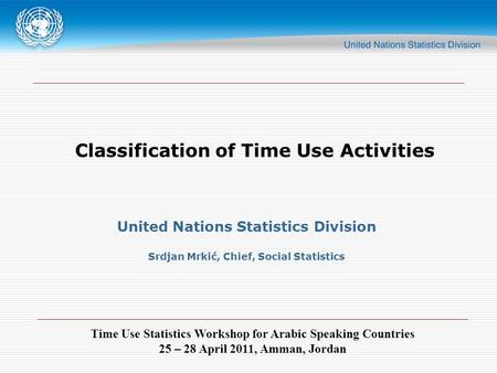 Time Use Statistics Workshop for Arabic Speaking Countries 25 – 28 April 2011, Amman, Jordan Classification of Time Use Activities United Nations Statistics.