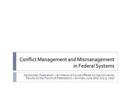 Conflict Management and Mismanagement in Federal Systems Democratic Federalism – An Intensive Course offered to Iraqi University Faculty by the Forum of.