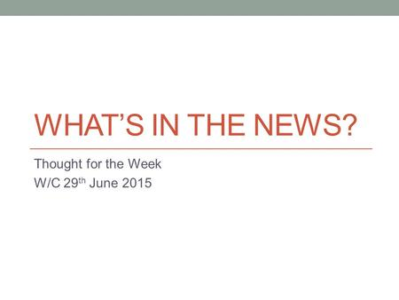 WHAT'S IN THE NEWS? Thought for the Week W/C 29 th June 2015.