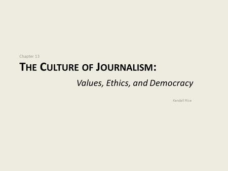 Chapter 13 T HE C ULTURE OF J OURNALISM : Values, Ethics, and Democracy Kendall Rice.