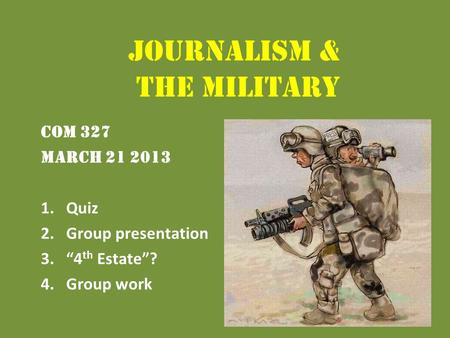 "Journalism & the Military COM 327 March 21 2013 1.Quiz 2.Group presentation 3.""4 th Estate""? 4.Group work."