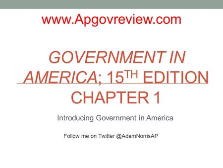 GOVERNMENT IN AMERICA; 15 TH EDITION CHAPTER 1 Introducing Government in America  Follow me on