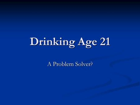 Drinking Age 21 A Problem Solver?. Problem: 7 countries world wide have a drinking age of 21 (193 countries on earth) 7 countries world wide have a drinking.