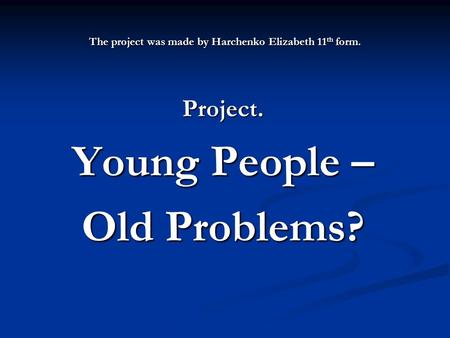The project was made by Harchenko Elizabeth 11 th form. Project. Young People – Old Problems?