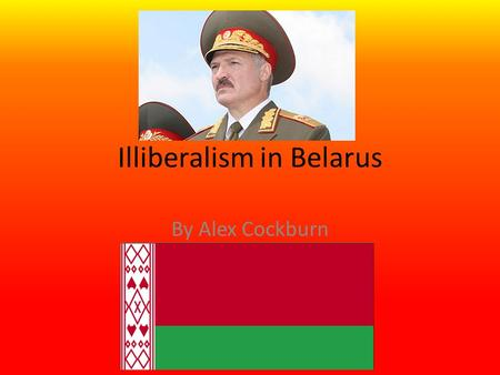 Illiberalism in Belarus By Alex Cockburn. Government On paper Belarus is labeled a Republic In reality it is in fact a Dictatorship, fronted by President.