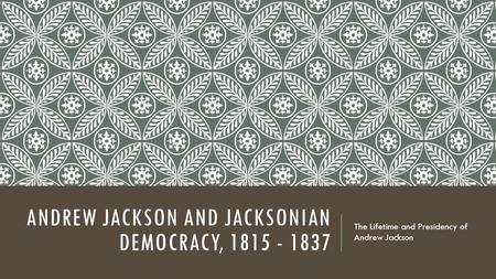 ANDREW JACKSON AND JACKSONIAN DEMOCRACY, 1815 - 1837 The Lifetime and Presidency of Andrew Jackson.
