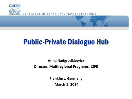 Public-Private Dialogue Hub Anna Nadgrodkiewicz Director, Multiregional Programs, CIPE Frankfurt, Germany March 5, 2014.