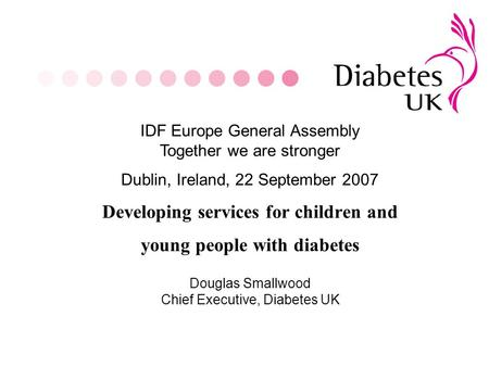 Developing services for children and young people with diabetes IDF Europe General Assembly Together we are stronger Dublin, Ireland, 22 September 2007.