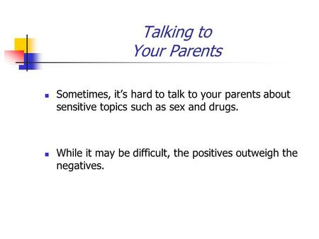 Talking to Your Parents Sometimes, it's hard to talk to your parents about sensitive topics such as sex and drugs. While it may be difficult, the positives.