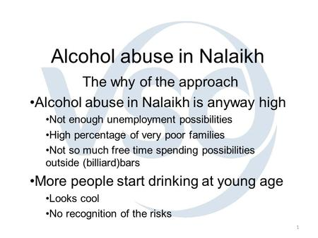 1 Alcohol abuse in Nalaikh The why of the approach Alcohol abuse in Nalaikh is anyway high Not enough unemployment possibilities High percentage of very.