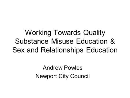 Working Towards Quality Substance Misuse Education & Sex and Relationships Education Andrew Powles Newport City Council.