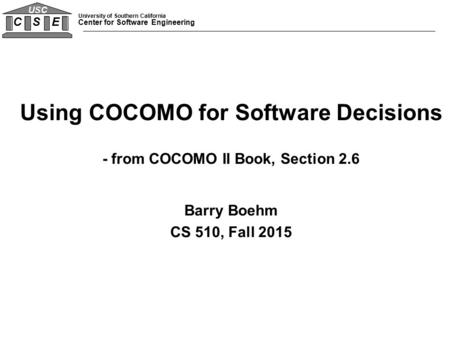 University of Southern California Center for Software Engineering C S E USC Using COCOMO for Software Decisions - from COCOMO II Book, Section 2.6 Barry.