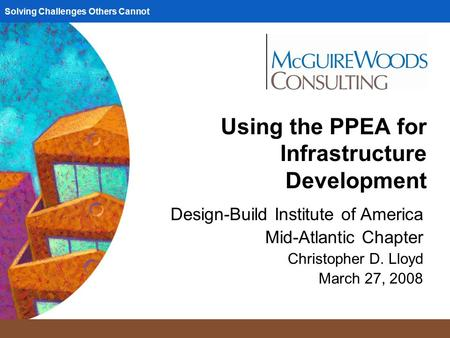 Solving Challenges Others Cannot Using the PPEA for Infrastructure Development Design-Build Institute of America Mid-Atlantic Chapter Christopher D. Lloyd.
