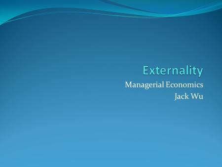 Managerial Economics Jack Wu. Externalities one party directly conveys benefit or cost to others  positive  negative benchmark: collective marginal.