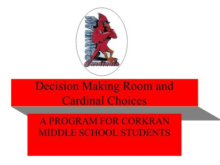 Decision Making Room and Cardinal Choices A PROGRAM FOR CORKRAN MIDDLE SCHOOL STUDENTS.