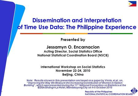 1 International Workshop on Social Statistics, 22-24 November 2010 JOEncarnacion Republic of the Philippines NATIONAL STATISTICAL COORDINATION BOARD Dissemination.