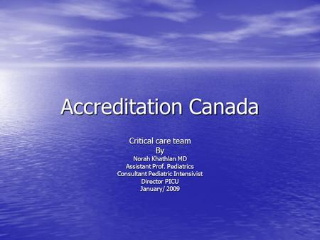 Accreditation Canada Critical care team By Norah Khathlan MD Assistant Prof. Pediatrics Consultant Pediatric Intensivist Director PICU January/ 2009.
