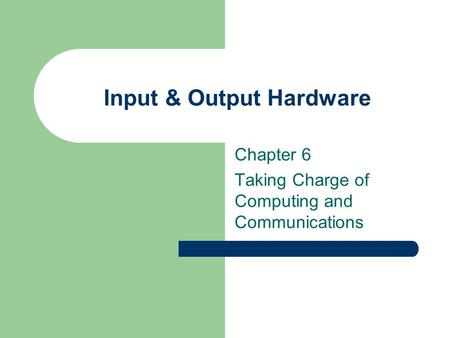Input & Output Hardware Chapter 6 Taking Charge of Computing and Communications.