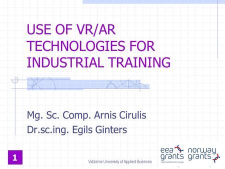 USE OF VR/AR TECHNOLOGIES FOR INDUSTRIAL TRAINING Mg. Sc. Comp. Arnis Cirulis Dr.sc.ing. Egils Ginters 1 Vidzeme University of Applied Sciences.