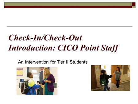 Check-In/Check-Out Introduction: CICO Point Staff An Intervention for Tier II Students.