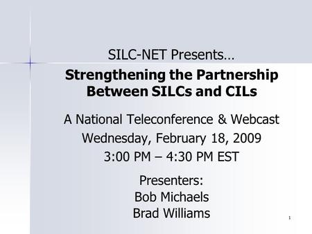 1 SILC-NET Presents… Strengthening the Partnership Between SILCs and CILs A National Teleconference & Webcast Wednesday, February 18, 2009 3:00 PM – 4:30.