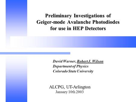 ALCPG, UT-Arlington January 10th 2003 Preliminary Investigations of Geiger-mode Avalanche Photodiodes for use in HEP Detectors David Warner, Robert J.