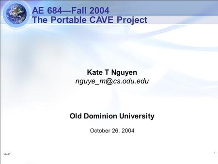Nguyen 1 Kate T Nguyen Old Dominion University October 26, 2004 AE 684—Fall 2004 The Portable CAVE Project.