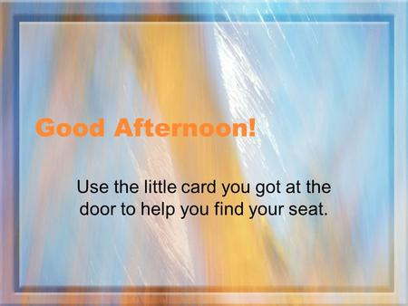 Good Afternoon! Use the little card you got at the door to help you find your seat.