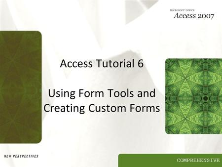 COMPREHENSIVE Access Tutorial 6 Using Form Tools and Creating Custom Forms.