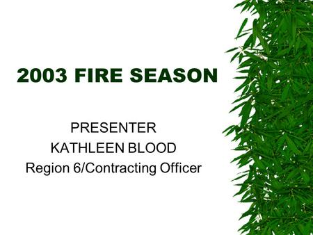 2003 FIRE SEASON PRESENTER KATHLEEN BLOOD Region 6/Contracting Officer.