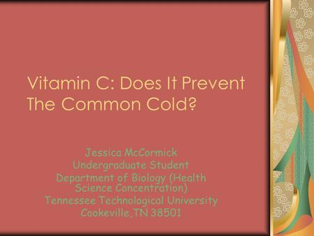 Vitamin C: Does It Prevent The Common Cold? Jessica McCormick Undergraduate Student Department of Biology (Health Science Concentration) Tennessee Technological.
