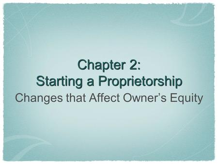 Chapter 2: Starting a Proprietorship Changes that Affect Owner's Equity.